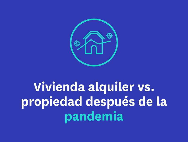Vivienda alquiler VS propiedad después de la pandemia